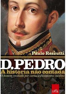 D. PEDRO: A HISTORIA NAO CONTADA - O HOMEM REVELADO POR CARTAS E DOCUMENTOS INE...