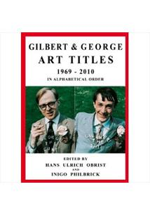 GILBERT AND GEORGE: ART TITLES 1969-2010 IN ALPHABETICAL ORDER / IN CHRONOLOGIC...