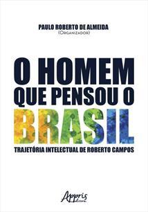 O HOMEM QUE PENSOU O BRASIL: TRAJETORIA INTELECTUAL DE ROBERTO CAMPOS
