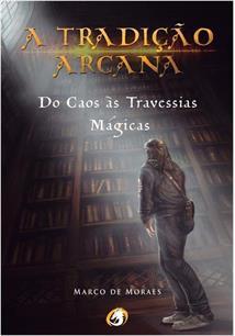A TRADIÇAO ARCANA: DO CAOS AS TRAVESSIAS MAGICAS - 1ªED.(2016)
