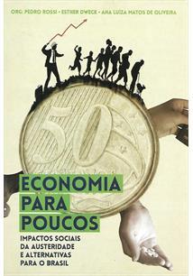 ECONOMIA PARA POUCOS: IMPACTOS SOCIAIS DA AUSTERIDADE E ALTERNATIVAS PARA O BRA...