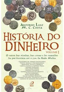 HISTORIA DO DINHEIRO VOL. I: O VALOR DAS MOEDAS, DAS COISAS E DO TRABALHO DA PR...