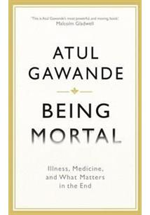 BEING MORTAL: ILLNESS, MEDICINE, AND WHAT MATTERS IN THE END