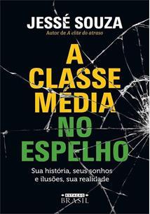 A CLASSE MEDIA NO ESPELHO: SUA HISTORIA, SEUS SONHOS E ILUSOES, SUA REALIDADE