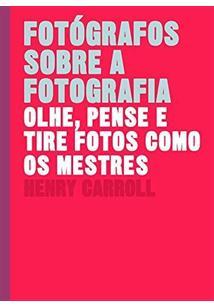 FOTOGRAFOS SOBRE A FOTOGRAFIA: OLHE, PENSE E TIRE FOTOS COMO OS MESTRES