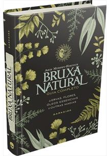 BRUXA NATURAL: GUIA COMPLETO DE ERVAS, FLORES, OLEOS ESSENCIAIS E OUTRAS MAGIAS...