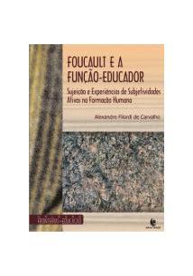 LIVRO FOUCAULT E A FUNÇAO-EDUCADOR: SUJEIÇAO E EXPERIENCIAS DE SUBJETIVIDADES ATIVAS NA FORMAÇAO HUMANA - 1ªED.(2010)