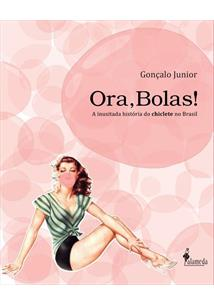 ORA, BOLAS!. A INUSITADA HISTORIA DO CHICLETE NO BRASIL