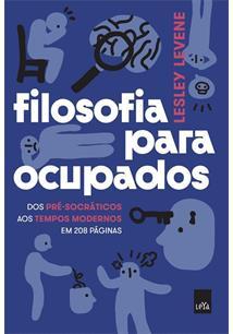 FILOSOFIA PARA OCUPADOS: DOS PRE-SOCRATICOS AOS TEMPOS MODERNOS EM 208 PAGINAS ...