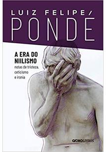 A ERA DO NIILISMO: NOTAS DE TRISTEZA, CETICIMO E IRONIA - 1ªED.(2021)