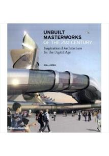 UNBUILT MASTERWORKS OF THE 21ST CENTURY: INSPIRATIONAL ARCHITECTURE FOR THE DIG...