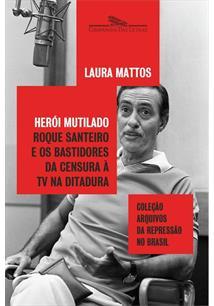 HEROI MUTILADO: ROQUE SANTEIRO E OS BASTIDORES DA CENSURA A TV NA DITADURA