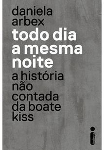TODO DIA A MESMA NOITE: A HISTORIA NAO CONTADA DA BOATE KISS