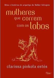 MULHERES QUE CORREM COM OS LOBOS: MITOS E HISTORIAS DO ARQUETIPO DA MULHER SELV...