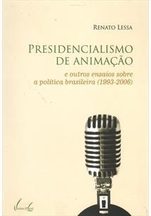 PRESIDENCIALISMO DE ANIMAÇAO: E OUTROS ENSAIOS SOBRE A POLITICA BRASILEIRA (199...