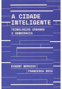 A CIDADE INTELIGENTE: TECNOLOGIAS URBANAS E DEMOCRACIA - 1ªED.(2019)