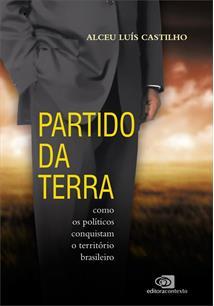 PARTIDO DA TERRA: COMO OS POLITICOS CONQUISTAM O TERRITORIO BRASILEIRO