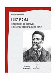 LUIZ GAMA: O LIBERTADOR DE ESCRAVOS E SUA MAE LIBERTARIA