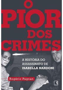 O PIOR DOS CRIMES: A HISTORIA DO ASSASSINATO DE ISABELLA NARDONI