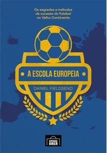 A ESCOLA EUROPEIA - VOLUME 1: OS SEGREDOS DO FUTEBOL NO VELHO CONTINENTE