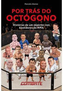 POR TRAS DO OCTOGONO: HISTORIAS DE UM REPORTER NOS BASTIDORES DO MMA