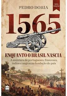 1565: ENQUANTO O BRASIL NASCIA - A AVENTURA DE PORTUGUESES, FRANCESES, INDIOS E...