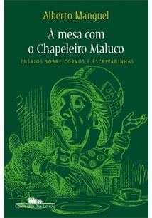 A MESA COM O CHAPELEIRO MALUCO: ENSAIOS SOBRE CORVOS E ESCRIVANINHAS