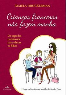 CRIANÇAS FRANCESAS NAO FAZEM MANHA: OS SEGREDOS PARISIENSES PARA EDUCAR OS FILH...