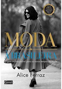 MODA A BRASILEIRA: O GUIA IMPRESCINDIVEL PARA OS NOVOS TEMPOS DA MODA - 1ªED.(2...