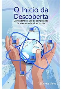 LIVRO O INICIO DA DESCOBERTA: DESVENDANDO O USO DO COMPUTADOR, DA INTERNET E DAS REDES SOCIAIS