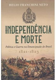 INDEPENDENCIA E MORTE: POLITICA E GUERRA NA EMANCIPAÇAO DO BRASIL (1821-1823)