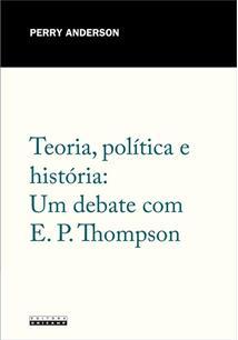 TEORIA, POLITICA E HISTORIA: UM DEBATE COM E. P. THOMPSON