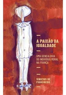 A PAIXAO DA IGUALDADE: UMA GENEALOGIA DO INDIVIDUO MORAL NA FRANÇA - 1ªED.(2021)