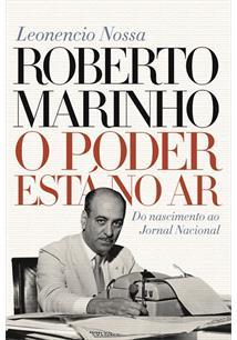 ROBERTO MARINHO: O PODER ESTA NO AR - DO NASCIMENTO AO JORNAL NACIONAL