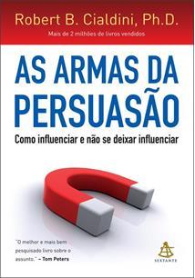 AS ARMAS DA PERSUASAO: COMO INFLUENCIAR E NAO SE DEIXAR INFLUENCIAR