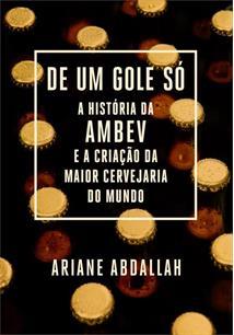 DE UM GOLE SO: A HISTORIA DA AMBEV E A CRIAÇAO DA MAIOR CERVEJARIA DO MUNDO