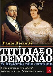 TITILIA E O DEMONAO, A HISTORIA NAO CONTADA: A VIDA AMOROSA NA CORTE IMPERIAL - MENSAGENS DE D. PEDRO I A MARQUESA DE SANTOS