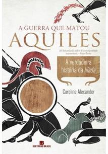 A GUERRA QUE MATOU AQUILES: A VERDADEIRA HISTORIA DA ILIADA