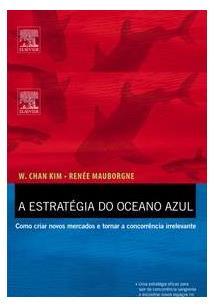 LIVRO A ESTRATEGIA DO OCEANO AZUL: COMO CRIAR NOVOS MERCADOS E TORNAR A CONCORRENCIA IRRELEVANTE