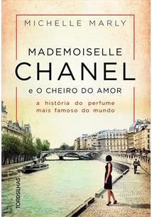 MADEMOISELLE CHANEL E O CHEIRO DO AMOR: A HISTORIA DO PERFURME MAIS FAMOSO DO M...