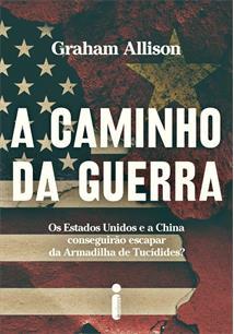 A CAMINHO DA GUERRA: OS ESTADOS UNIDOS E A CHINA CONSEGUIRAO ESCAPAR DA ARMADILHA DE TUCIDIDES? - 1ªED.(2020)