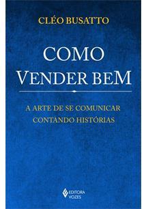 COMO VENDER BEM: A ARTE DE SE COMUNICAR CONTANDO HISTORIAS