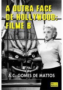 A OUTRA FACE DE HOLLYWOOD: FILME B - A. C. Gomes de Mattos