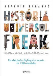 HISTORIA UNIVERSAL FREAK: UM RELATO DESDE O BIG BANG ATE O PRESENTE EM 1.300 CURIOSIDADES