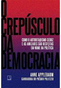 O CREPUSCULO DA DEMOCRACIA: COMO O AUTORITARISMO SEDUZ E AS AMIZADES SAO DESFEITAS EM NOME DA POLITICA - 1ªED.(2021)