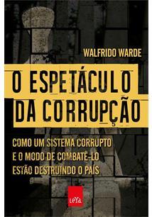 LIVRO O ESPETACULO DA CORRUPÇAO: COMO UM SISTEMA CORRUPTO E O MODO DE COMBATE-LO ESTAO DESTRUINDO O PAIS