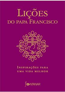 LIÇOES DO PAPA FRANCISCO: INSPIRAÇOES PARA UMA VIDA MELHOR