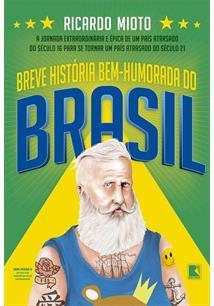 BREVE HISTORIA BEM-HUMORADA DO BRASIL: A JORNADA EXTRAORDINARIA E EPICA DE UM PAIS ATRASADO DO SECULO 16 PARA SE TORNAR UM PAIS ATRASADO DO SECULO 21