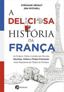 A DELICIOSA HISTORIA DA FRANÇA: AS ORIGENS, FATOS E LENDAS POR TRAS DAS RECEITA...
