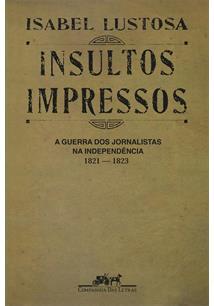 INSULTOS IMPRESSOS: A GUERRA DOS JORNALISTAS NA INDEPENDENCIA 1821 - 1823